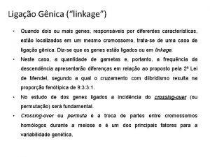 Ligao Gnica linkage Quando dois ou mais genes