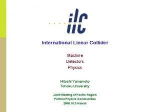 International Linear Collider Machine Detectors Physics Hitoshi Yamamoto