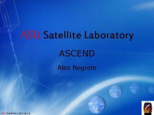 ASU Satellite Laboratory ASCEND Alex Negrete ASU Satellite