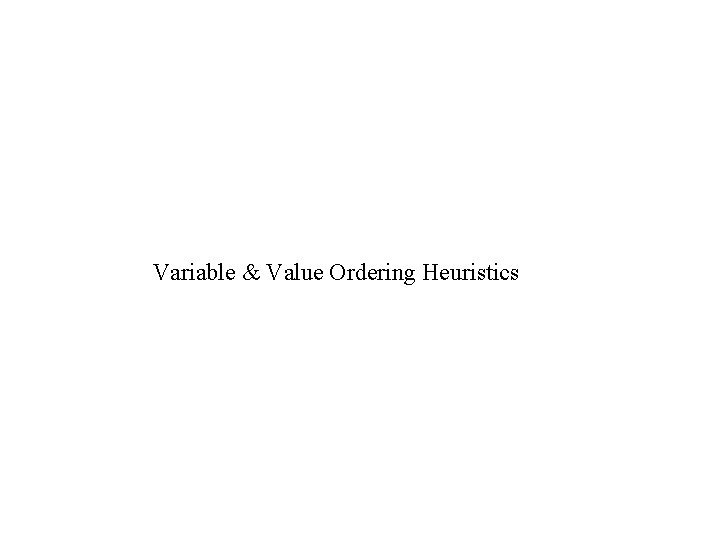 Variable Value Ordering Heuristics Heuristics for backtracking algorithms