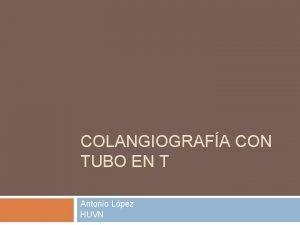 COLANGIOGRAFA CON TUBO EN T Antonio Lpez HUVN