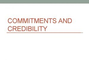 COMMITMENTS AND CREDIBILITY Credible Commitments In the chicken