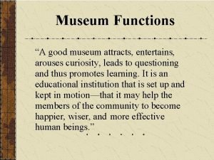 Museum Functions A good museum attracts entertains arouses