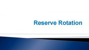 Reserve Rotation Overview Basics of reserve rotation How