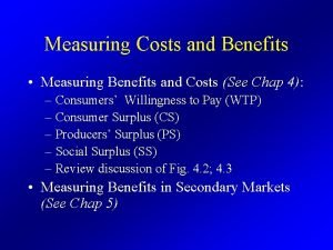 Measuring Costs and Benefits Measuring Benefits and Costs