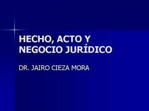 HECHO ACTO Y NEGOCIO JURDICO DR JAIRO CIEZA