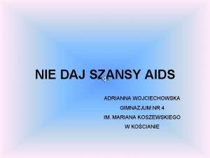 NIE DAJ SZANSY AIDS ADRIANNA WOJCIECHOWSKA GIMNAZJUM NR
