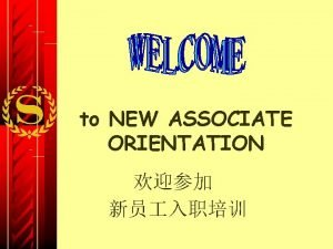 to NEW ASSOCIATE ORIENTATION ORIENTATION OBJECTIVES Introduce you