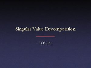 Singular Value Decomposition COS 323 Underconstrained Least Squares
