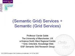 Semantic Grid Services Semantic Grid Services Professor Carole