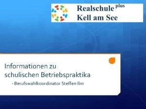 Informationen zu schulischen Betriebspraktika Berufswahlkoordinator Steffen Ilm Informationen