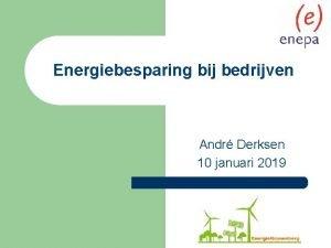 Energiebesparing bij bedrijven Andr Derksen 10 januari 2019