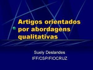 Artigos orientados por abordagens qualitativas Suely Deslandes IFFCSPFIOCRUZ