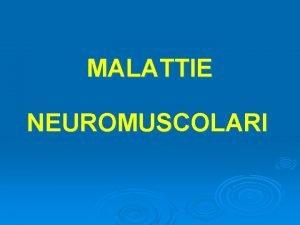 MALATTIE NEUROMUSCOLARI Si definiscono malattie neuromuscolari quelle condizioni