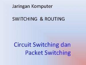 Jaringan Komputer SWITCHING ROUTING Circuit Switching dan Packet