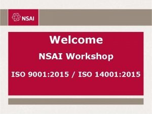 Welcome NSAI Workshop ISO 9001 2015 ISO 14001