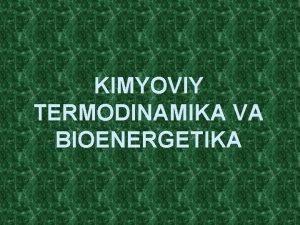 KIMYOVIY TERMODINAMIKA VA BIOENERGETIKA MAVZUNING MAQSADI Termodinamika qonunlari