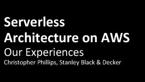 Serverless Architecture on AWS Our Experiences Christopher Phillips