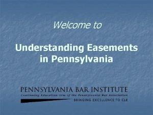Welcome to Understanding Easements in Pennsylvania Understanding Easements