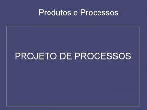 Produtos e Processos PROJETO DE PROCESSOS 1 INTRODUO