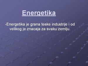Energetika Energetika je grana teske industrije i od