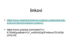 linkovi https www koshlandsciencemuseum orgexplorethescienceinteractivesbrainanatomy https www youtube
