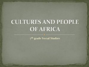 CULTURES AND PEOPLE OF AFRICA 7 th grade