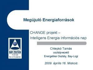 Megjul Energiaforrsok CHANGE projekt Intelligens Energia Informcis nap