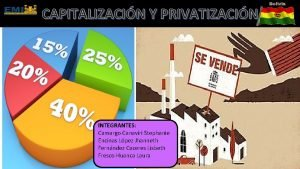 CAPITALIZACIN Y PRIVATIZACIN INTEGRANTES Camargo Canaviri Stephanie Encinas