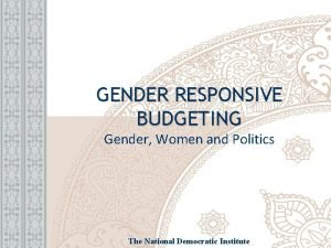GENDER RESPONSIVE BUDGETING Gender Women and Politics The