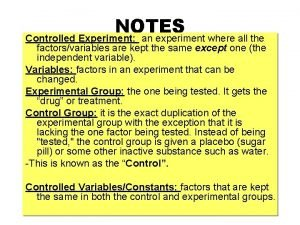 NOTES Controlled Experiment an experiment where all the