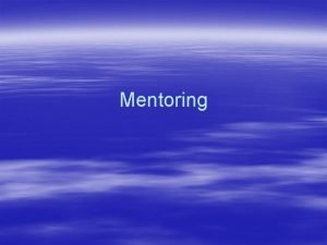 Mentoring Mentoring can mean the difference between Success