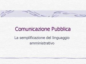 Comunicazione Pubblica La semplificazione del linguaggio amministrativo Obiettivi
