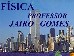 FSICA PROFESSOR JAIRO GOMES Prof Jairo Gomes www