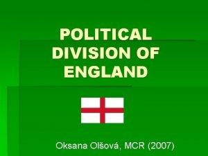POLITICAL DIVISION OF ENGLAND Oksana Olov MCR 2007