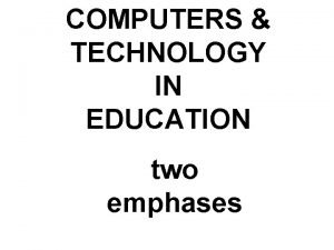 COMPUTERS TECHNOLOGY IN EDUCATION two emphases COMPUTERS in
