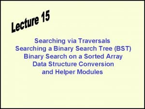 Searching via Traversals Searching a Binary Search Tree