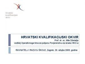 Hrvatski kvalifikacijski okvir HRVATSKI KVALIFIKACIJSKI OKVIR Prof dr