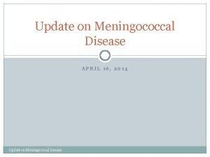 Update on Meningococcal Disease APRIL 16 2014 Update
