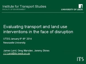 Institute for Transport Studies FACULTY OF ENVIRONMENT Evaluating