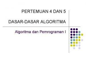 PERTEMUAN 4 DAN 5 DASARDASAR ALGORITMA Algoritma dan