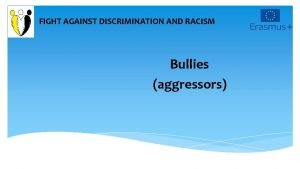 FIGHT AGAINST DISCRIMINATION AND RACISM Bullies aggressors The