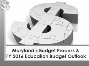 Marylands Budget Process FY 2016 Education Budget Outlook