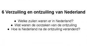 6 Verzuiling en ontzuiling van Nederland Welke zuilen