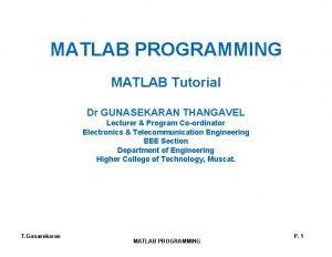 MATLAB PROGRAMMING MATLAB Tutorial Dr GUNASEKARAN THANGAVEL Lecturer