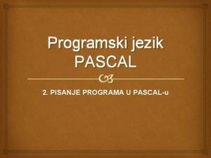 Programski jezik PASCAL 2 PISANJE PROGRAMA U PASCALu