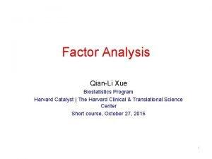Factor Analysis QianLi Xue Biostatistics Program Harvard Catalyst