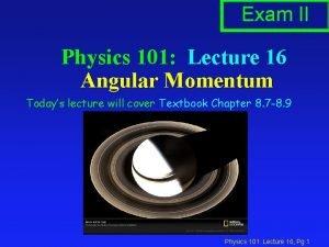 Exam II Physics 101 Lecture 16 Angular Momentum
