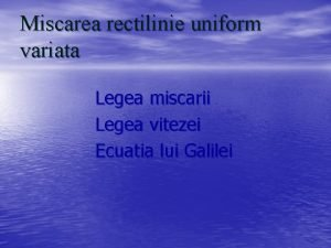 Miscarea rectilinie uniform variata Legea miscarii Legea vitezei