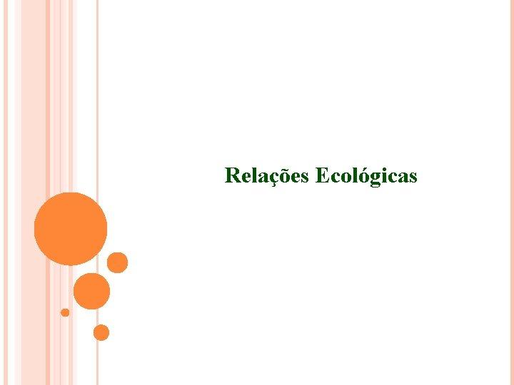 Relaes Ecolgicas FATORES ECOLGICOS FATORES ECOLGICOS Atuam sobre